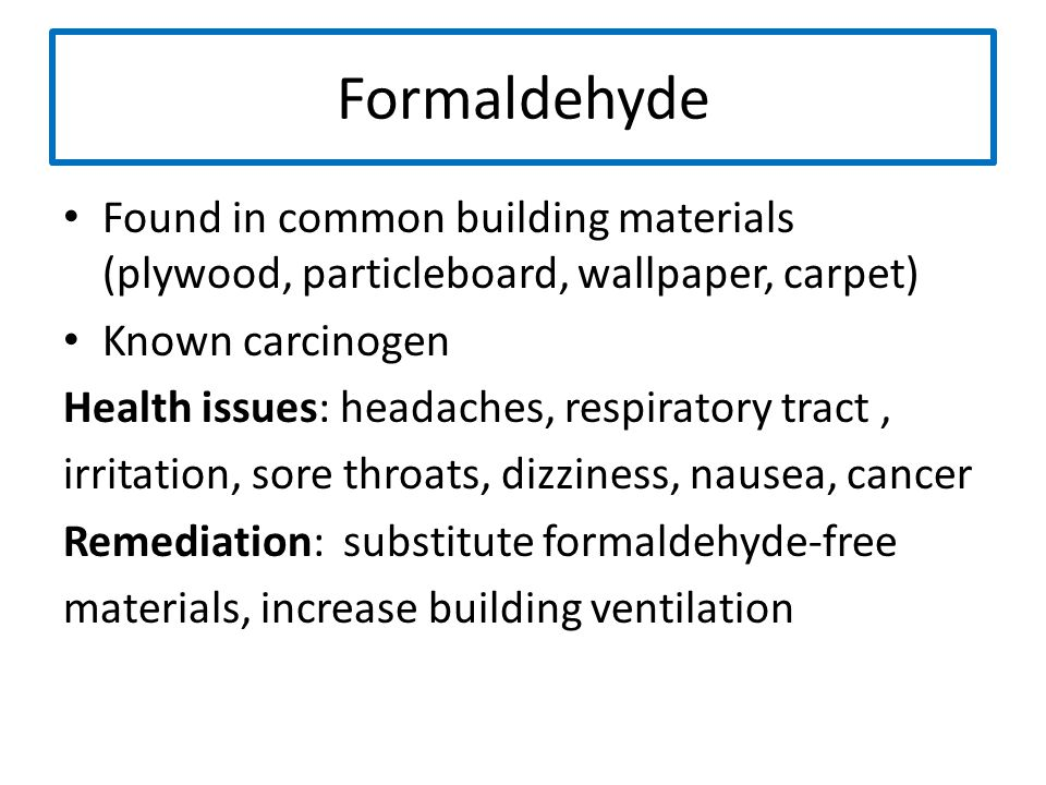 Formaldehyde Found in common building materials (plywood, particleboard, wallpaper, carpet) Known carcinogen.
