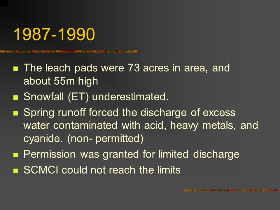 1987-1990 The leach pads were 73 acres in area, and about 55m high