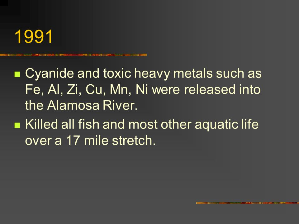 1991 Cyanide and toxic heavy metals such as Fe, Al, Zi, Cu, Mn, Ni were released into the Alamosa River.