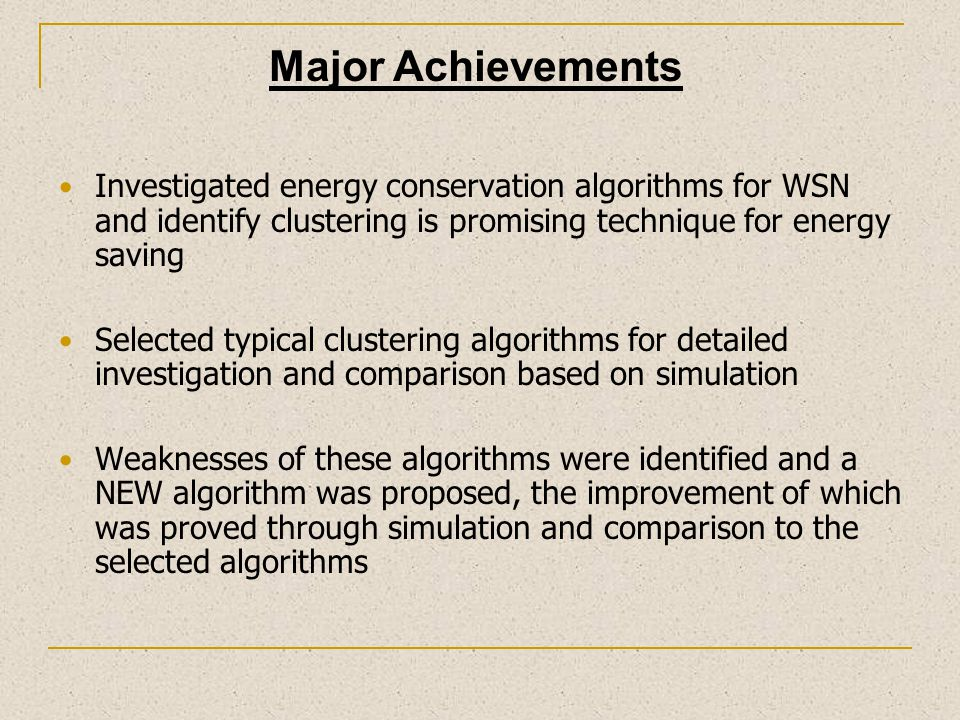 Major Achievements Investigated energy conservation algorithms for WSN and identify clustering is promising technique for energy saving.