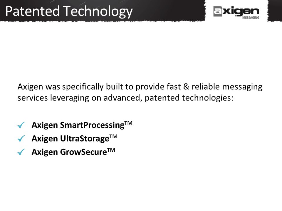 Patented Technology Axigen was specifically built to provide fast & reliable messaging services leveraging on advanced, patented technologies: