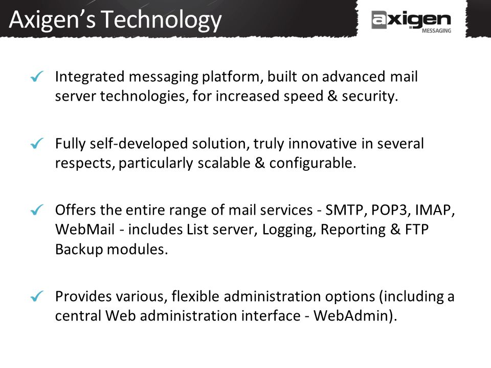 Axigen's Technology Integrated messaging platform, built on advanced mail server technologies, for increased speed & security.