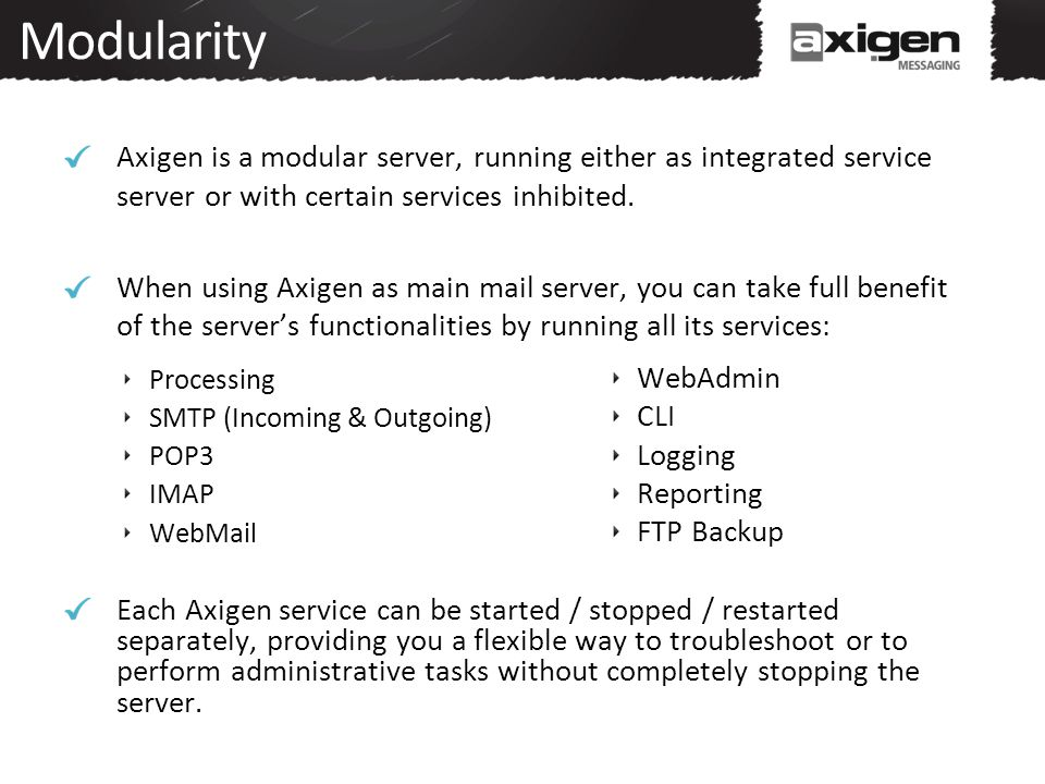 Modularity Axigen is a modular server, running either as integrated service server or with certain services inhibited.