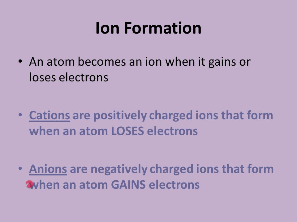 Ion Formation An atom becomes an ion when it gains or loses electrons