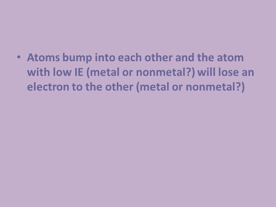 Atoms bump into each other and the atom with low IE (metal or nonmetal