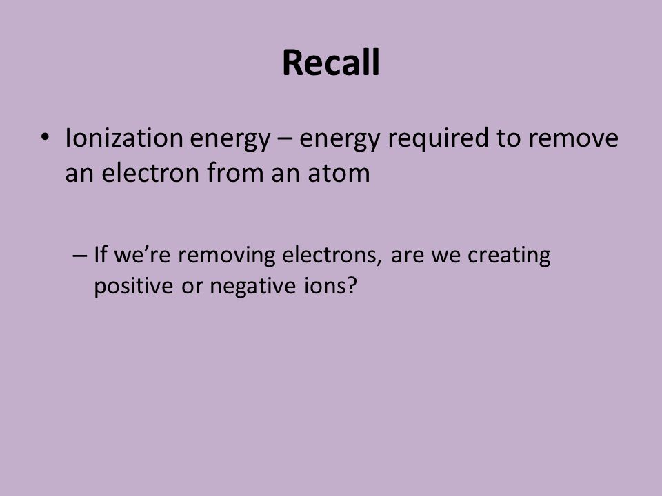 Recall Ionization energy – energy required to remove an electron from an atom.