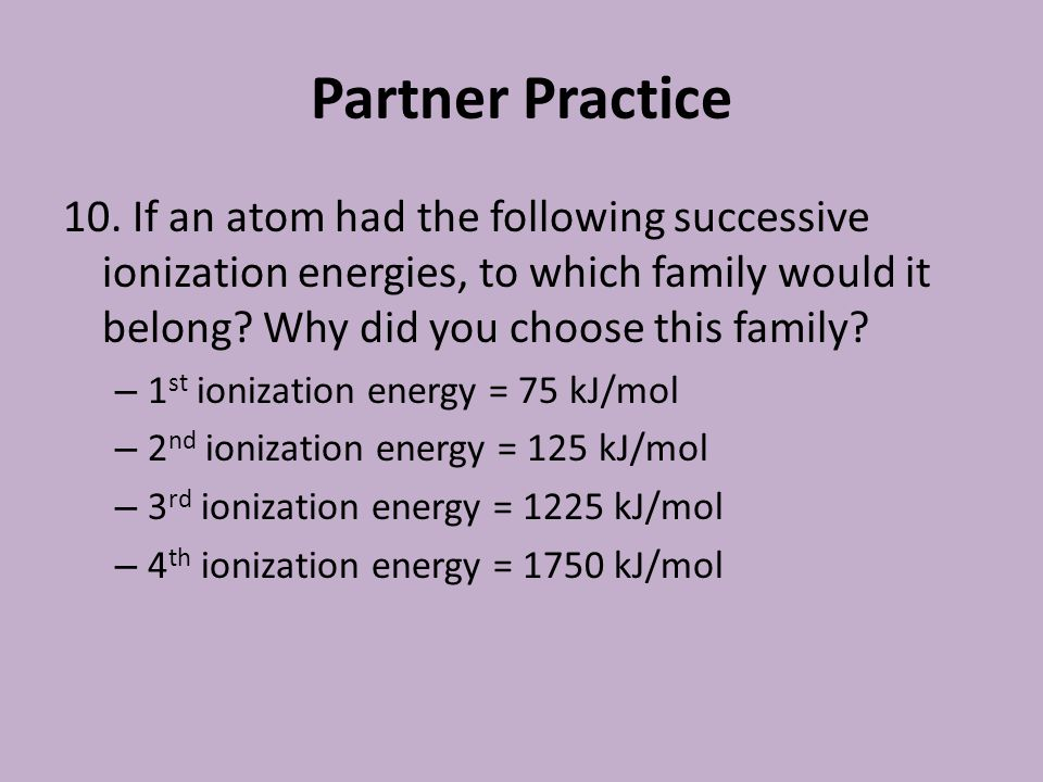 Partner Practice 10. If an atom had the following successive ionization energies, to which family would it belong Why did you choose this family