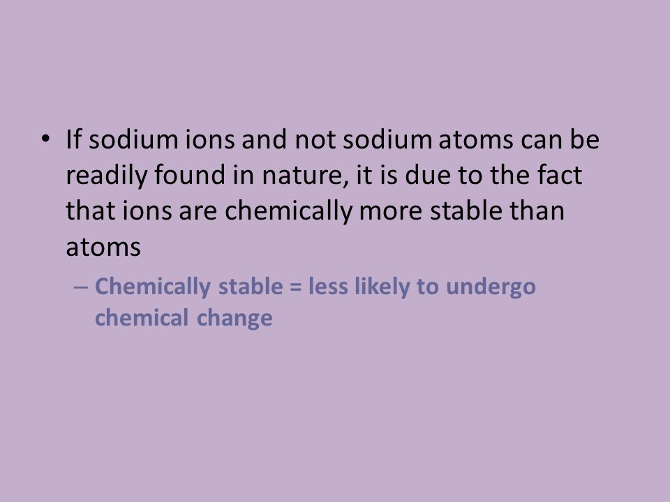 If sodium ions and not sodium atoms can be readily found in nature, it is due to the fact that ions are chemically more stable than atoms
