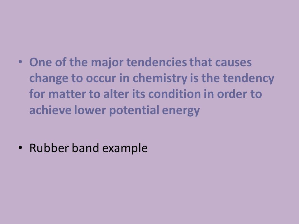 One of the major tendencies that causes change to occur in chemistry is the tendency for matter to alter its condition in order to achieve lower potential energy