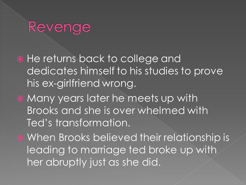 Revenge He returns back to college and dedicates himself to his studies to prove his ex-girlfriend wrong.