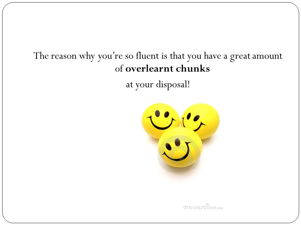 The reason why you're so fluent is that you have a great amount of overlearnt chunks