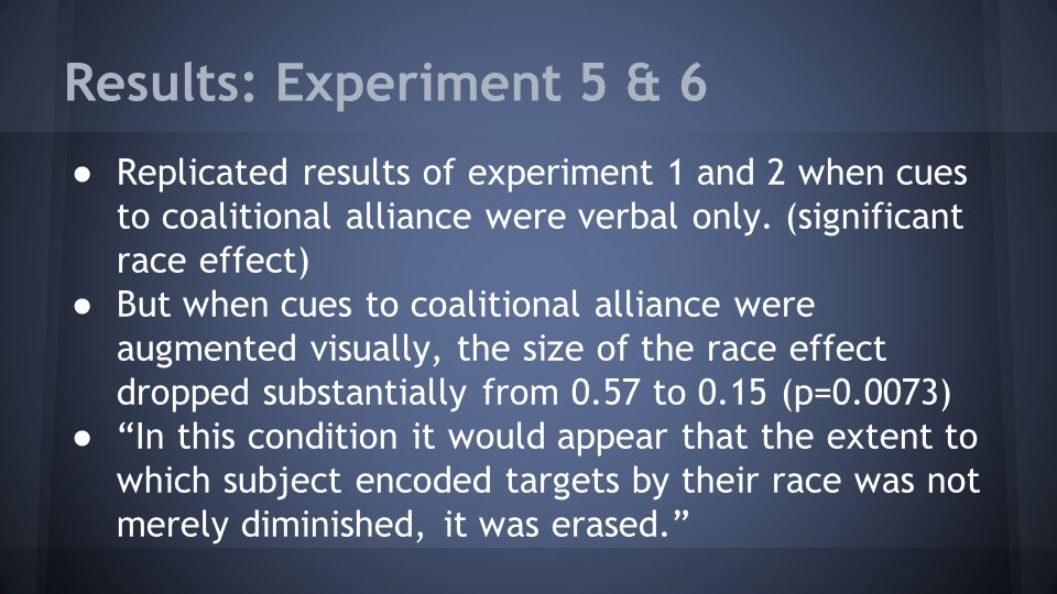 Results: Experiment 5 & 6 Replicated results of experiment 1 and 2 when cues to coalitional alliance were verbal only. (significant race effect)
