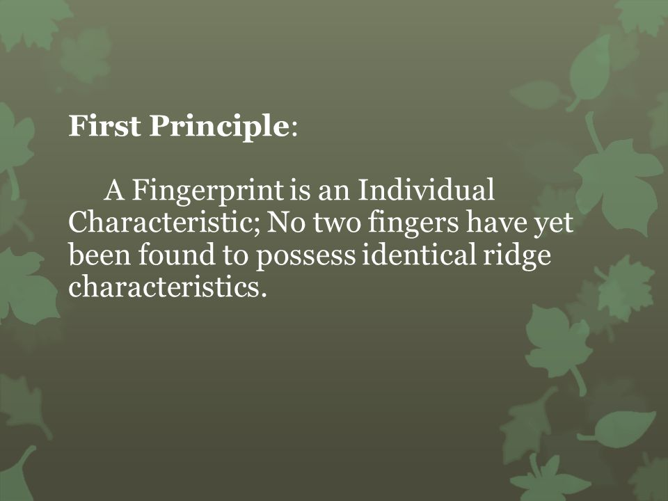 First Principle: A Fingerprint is an Individual Characteristic; No two fingers have yet been found to possess identical ridge characteristics.