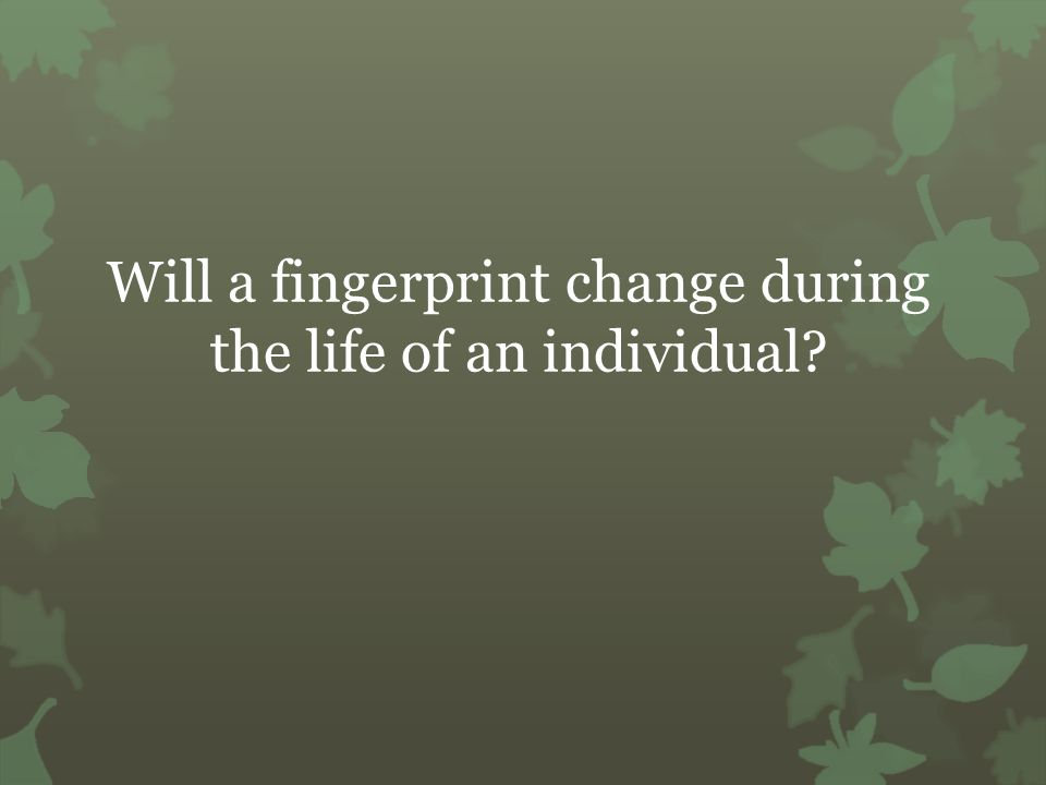 Will a fingerprint change during the life of an individual
