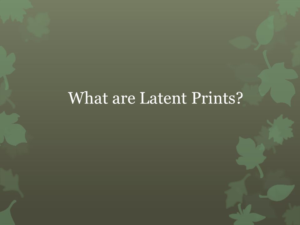 What are Latent Prints