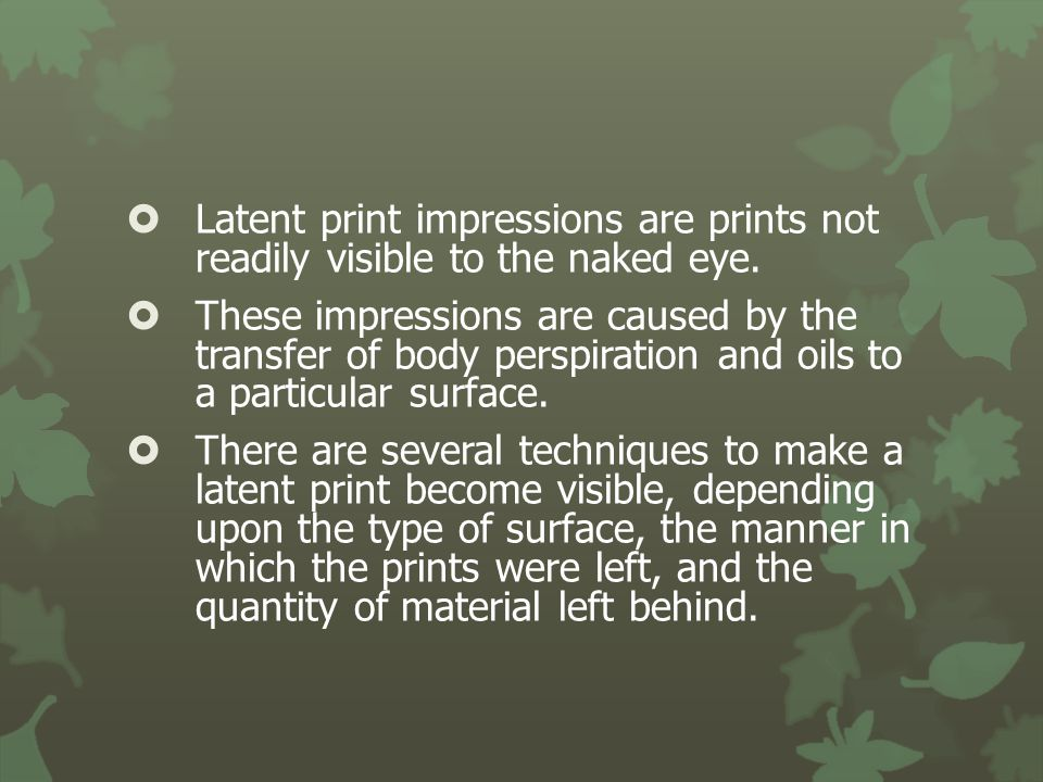 Latent print impressions are prints not readily visible to the naked eye.
