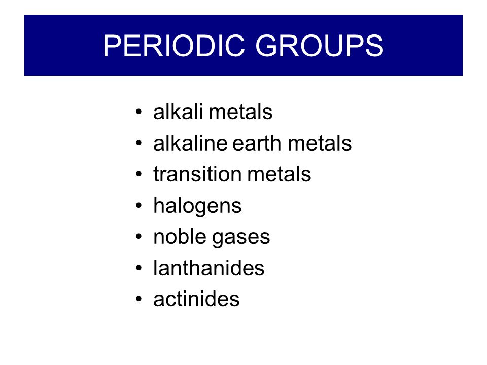 PERIODIC GROUPS alkali metals alkaline earth metals transition metals