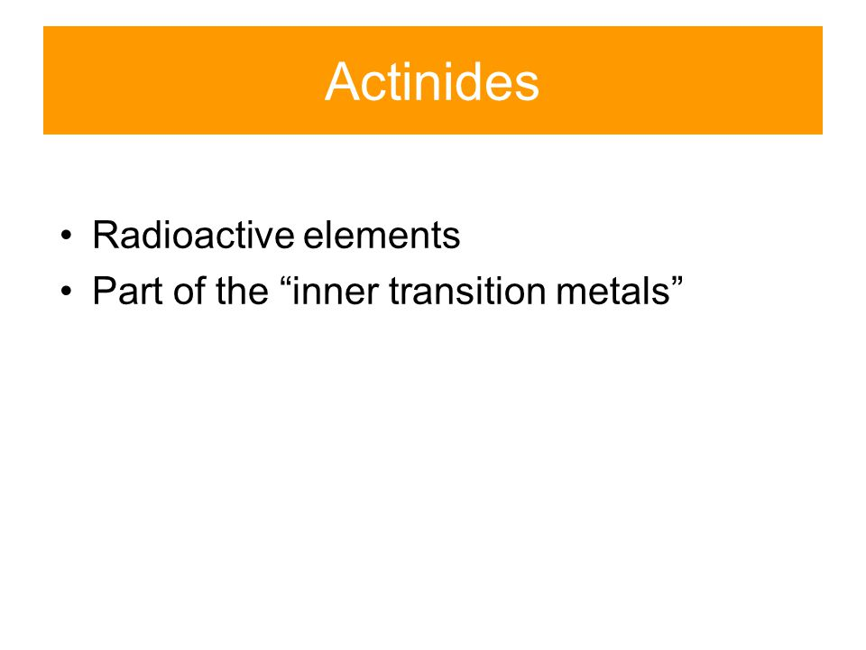 Actinides Radioactive elements Part of the inner transition metals