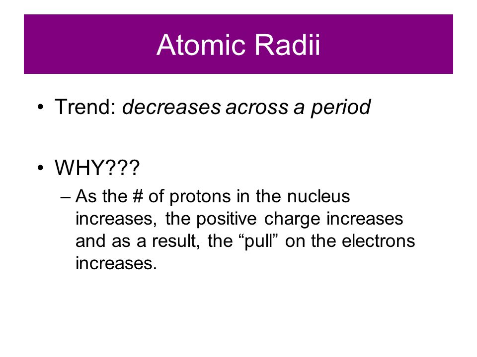 Atomic Radii Trend: decreases across a period WHY