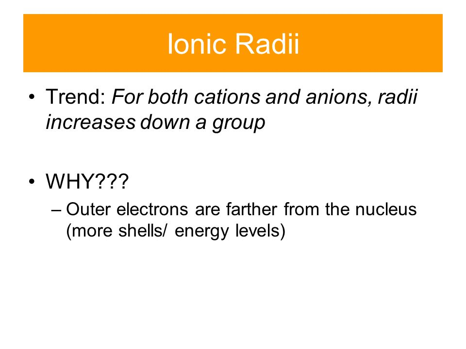 Ionic Radii Trend: For both cations and anions, radii increases down a group. WHY