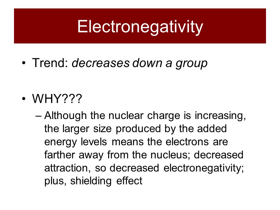 Electronegativity Trend: decreases down a group WHY