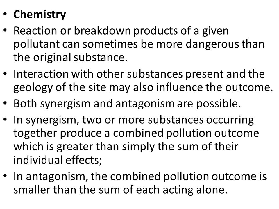 Chemistry Reaction or breakdown products of a given pollutant can sometimes be more dangerous than the original substance.