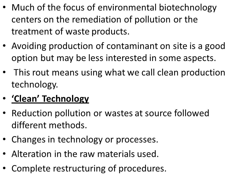 Much of the focus of environmental biotechnology centers on the remediation of pollution or the treatment of waste products.