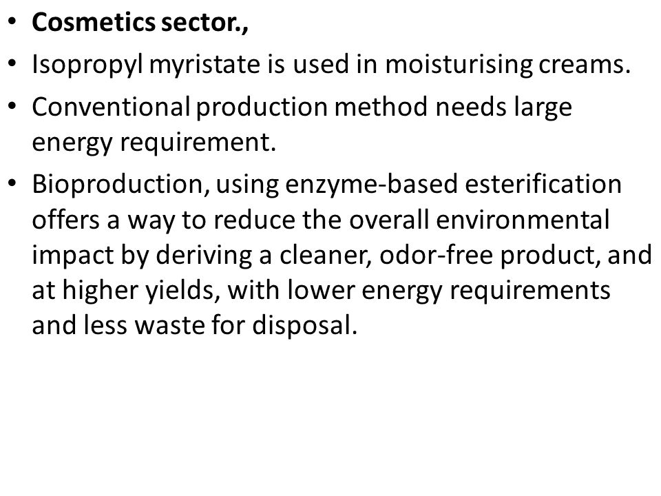 Cosmetics sector., Isopropyl myristate is used in moisturising creams. Conventional production method needs large energy requirement.