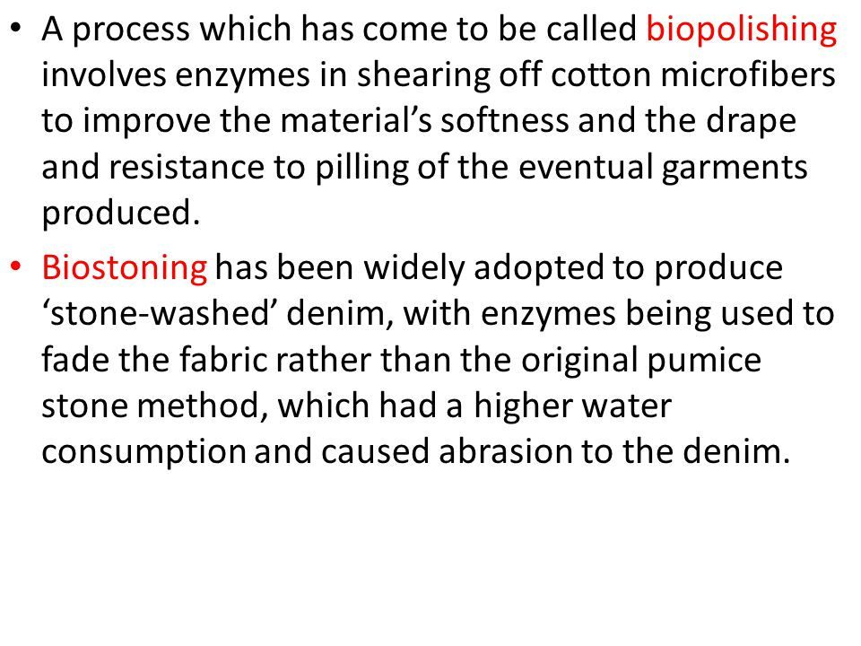 A process which has come to be called biopolishing involves enzymes in shearing off cotton microfibers to improve the material's softness and the drape and resistance to pilling of the eventual garments produced.