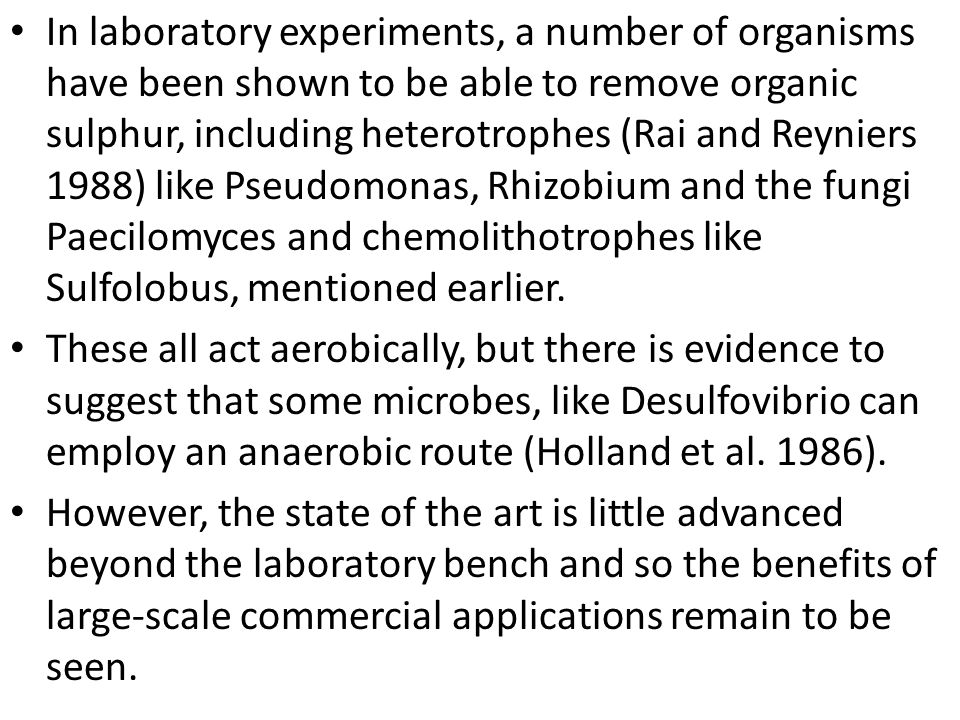 In laboratory experiments, a number of organisms have been shown to be able to remove organic sulphur, including heterotrophes (Rai and Reyniers 1988) like Pseudomonas, Rhizobium and the fungi Paecilomyces and chemolithotrophes like Sulfolobus, mentioned earlier.