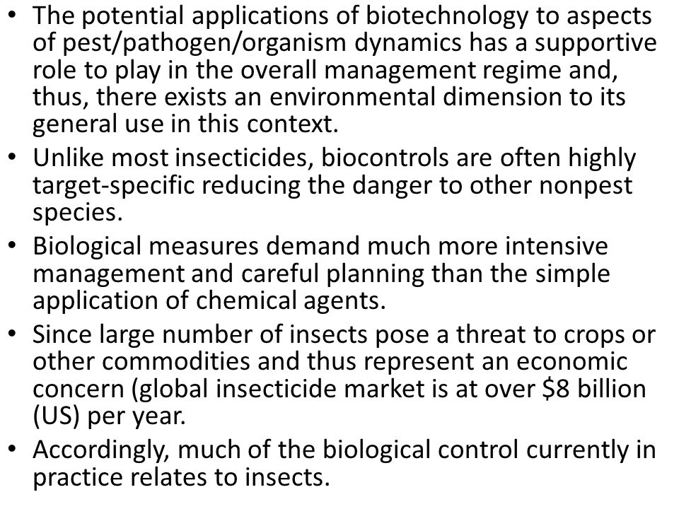 The potential applications of biotechnology to aspects of pest/pathogen/organism dynamics has a supportive role to play in the overall management regime and, thus, there exists an environmental dimension to its general use in this context.