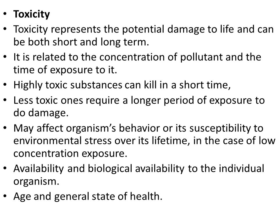 Toxicity Toxicity represents the potential damage to life and can be both short and long term.