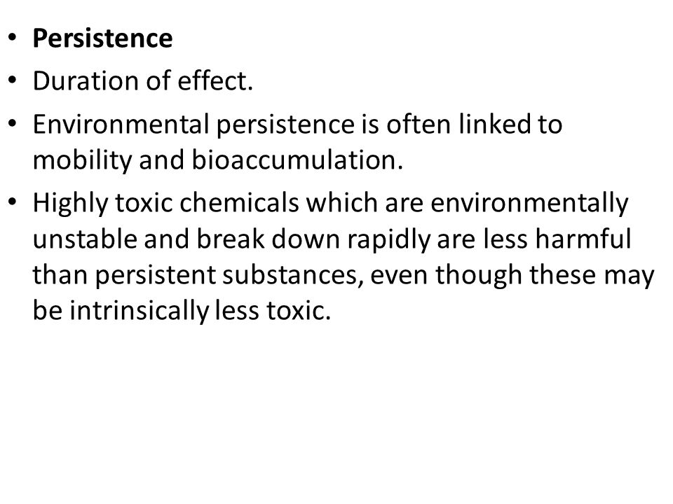 Persistence Duration of effect. Environmental persistence is often linked to mobility and bioaccumulation.