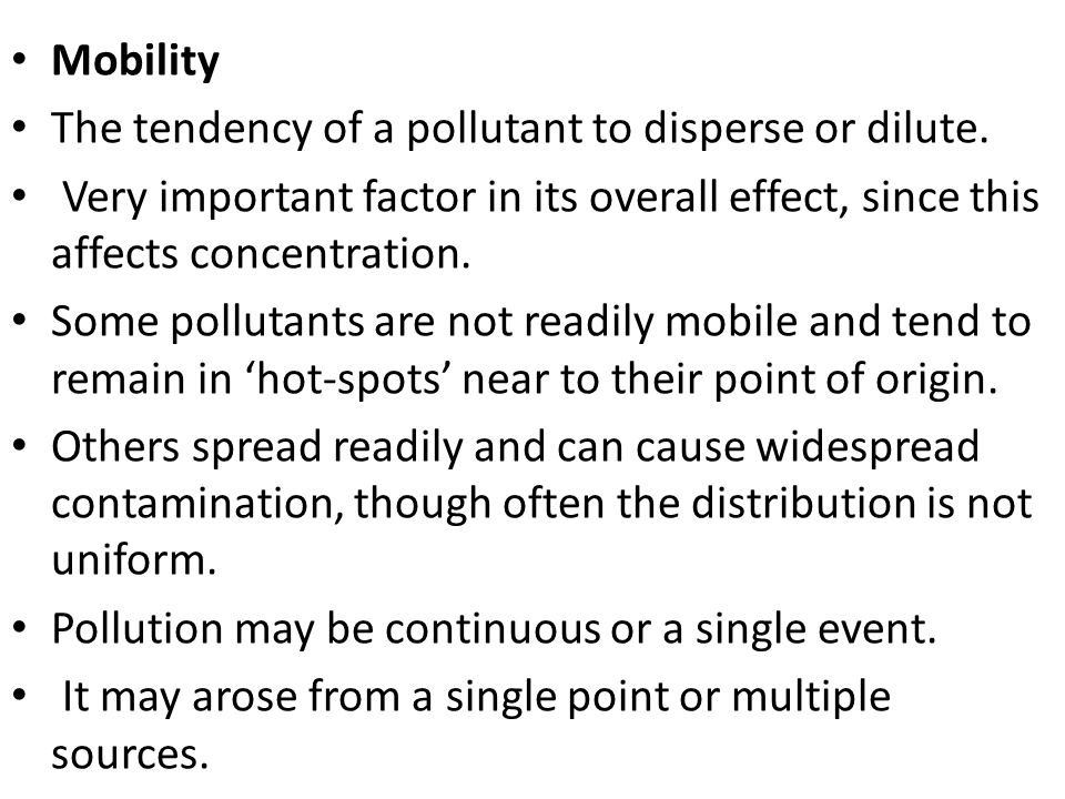 Mobility The tendency of a pollutant to disperse or dilute. Very important factor in its overall effect, since this affects concentration.