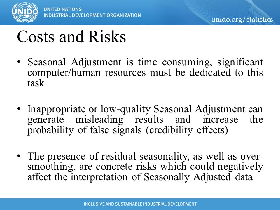 Costs and Risks Seasonal Adjustment is time consuming, significant computer/human resources must be dedicated to this task.