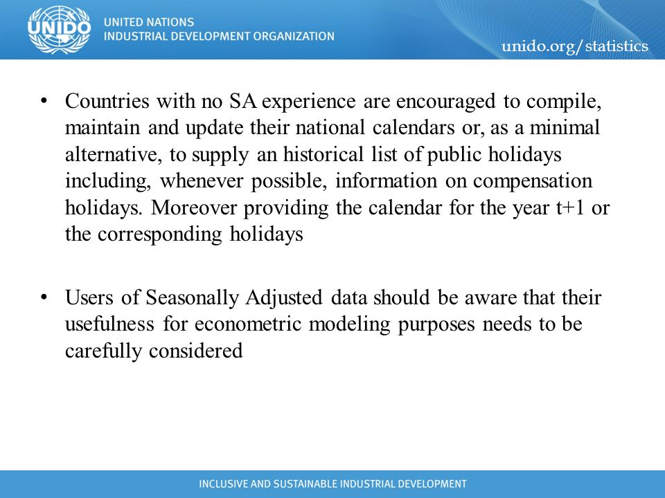 Countries with no SA experience are encouraged to compile, maintain and update their national calendars or, as a minimal alternative, to supply an historical list of public holidays including, whenever possible, information on compensation holidays. Moreover providing the calendar for the year t+1 or the corresponding holidays