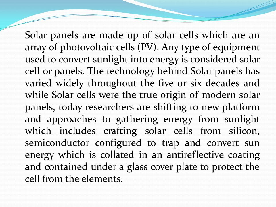 Solar panels are made up of solar cells which are an array of photovoltaic cells (PV).