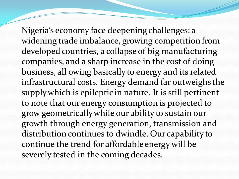 Nigeria's economy face deepening challenges: a widening trade imbalance, growing competition from developed countries, a collapse of big manufacturing companies, and a sharp increase in the cost of doing business, all owing basically to energy and its related infrastructural costs.