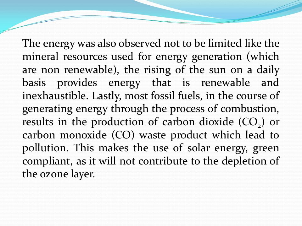 The energy was also observed not to be limited like the mineral resources used for energy generation (which are non renewable), the rising of the sun on a daily basis provides energy that is renewable and inexhaustible.
