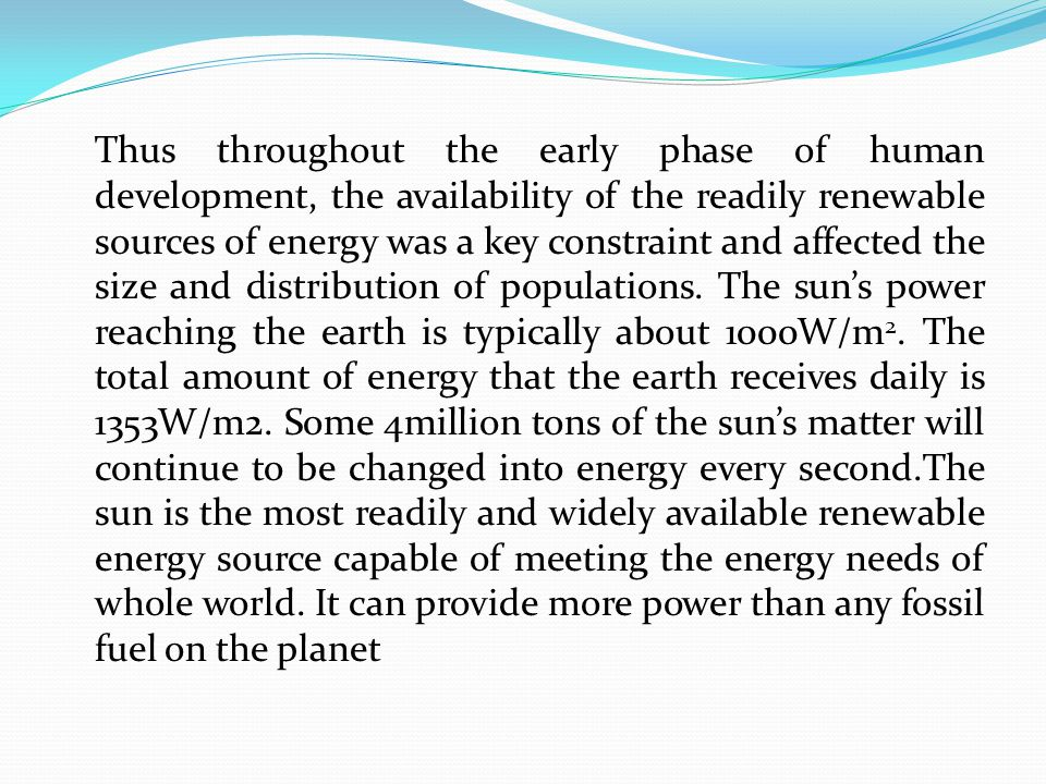 Thus throughout the early phase of human development, the availability of the readily renewable sources of energy was a key constraint and affected the size and distribution of populations.