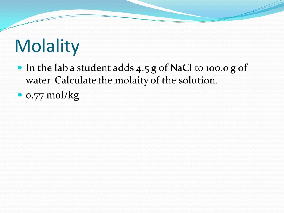 Molality In the lab a student adds 4.5 g of NaCl to 100.0 g of water. Calculate the molaity of the solution.
