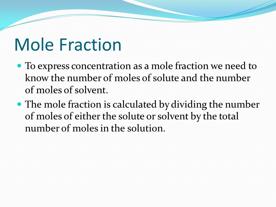 Mole Fraction To express concentration as a mole fraction we need to know the number of moles of solute and the number of moles of solvent.