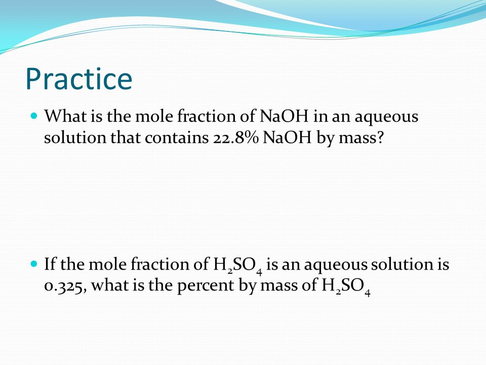 Practice What is the mole fraction of NaOH in an aqueous solution that contains 22.8% NaOH by mass