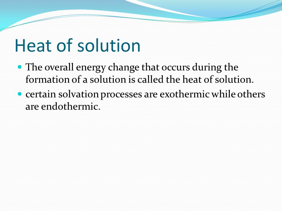Heat of solution The overall energy change that occurs during the formation of a solution is called the heat of solution.