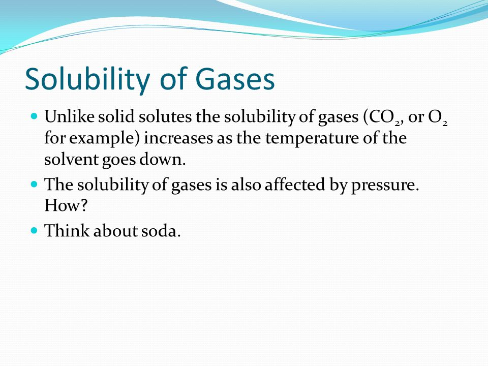 Solubility of Gases Unlike solid solutes the solubility of gases (CO2, or O2 for example) increases as the temperature of the solvent goes down.