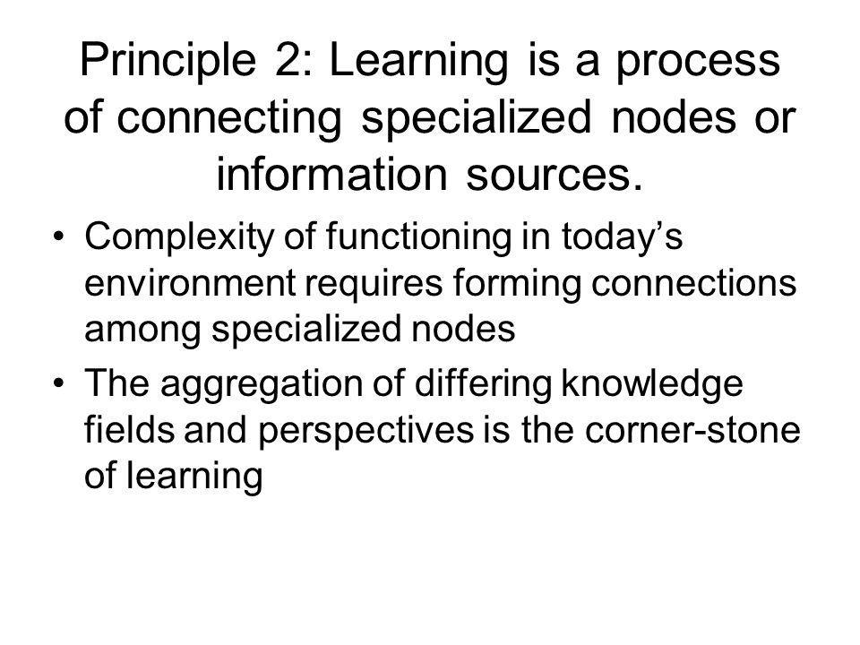 Principle 2: Learning is a process of connecting specialized nodes or information sources.