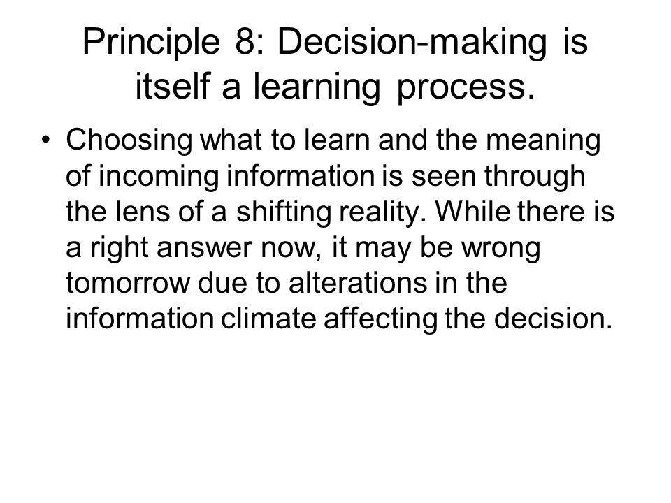 Principle 8: Decision-making is itself a learning process.