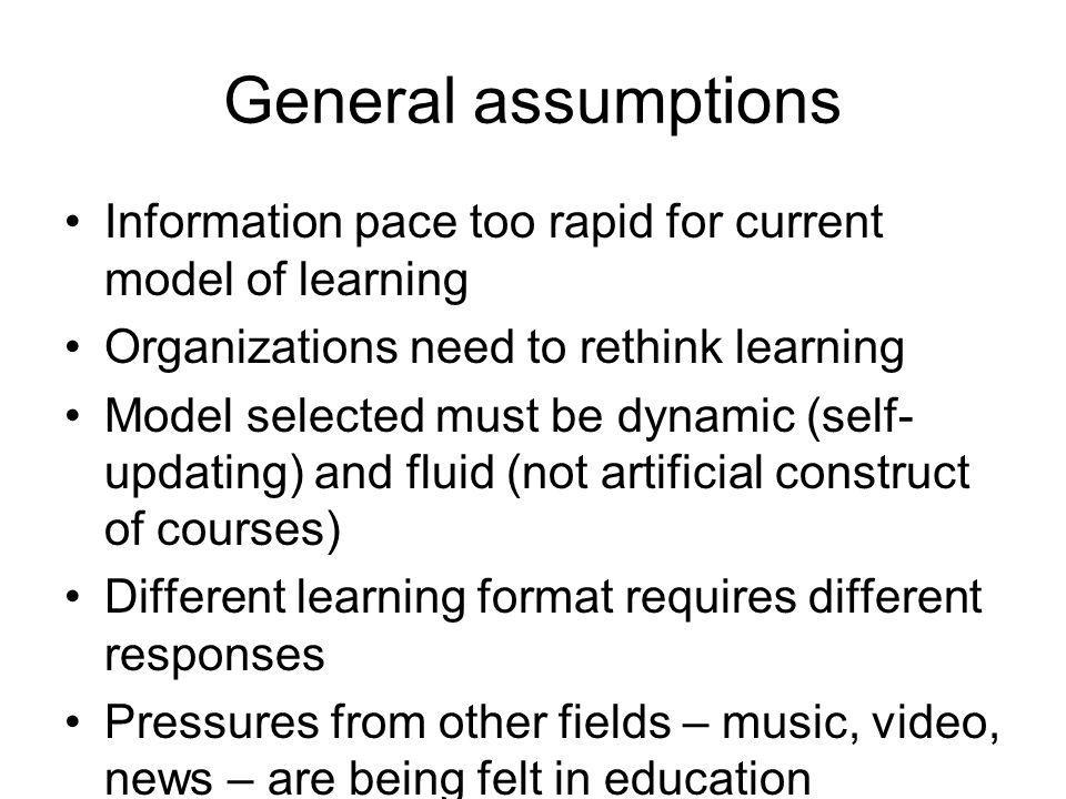 General assumptions Information pace too rapid for current model of learning. Organizations need to rethink learning.