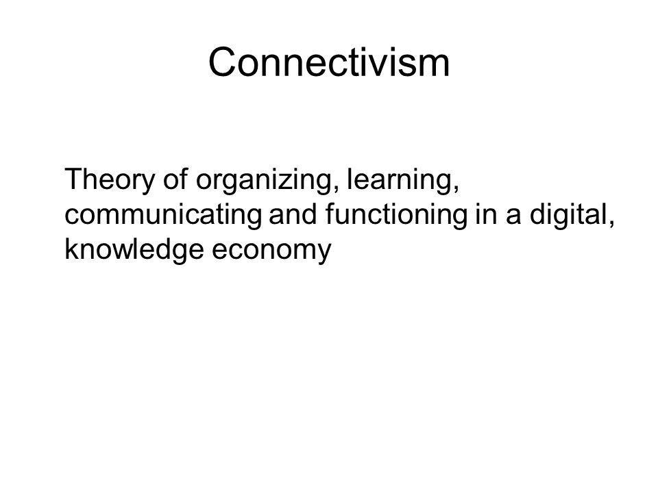 Connectivism Theory of organizing, learning, communicating and functioning in a digital, knowledge economy.