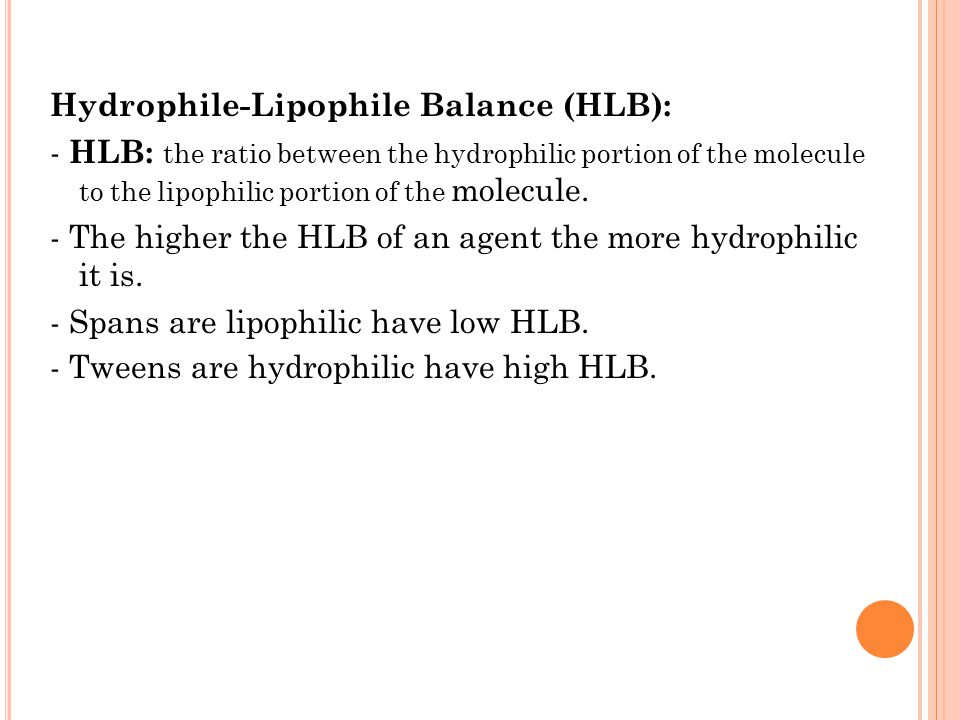 Hydrophile-Lipophile Balance (HLB): - HLB: the ratio between the hydrophilic portion of the molecule to the lipophilic portion of the molecule.